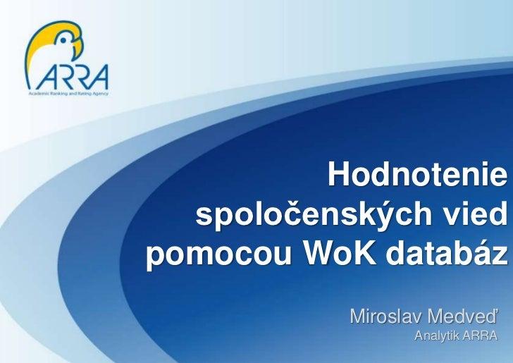 Hodnotenie spoločenských vied pomocou WoK databáz<br />MiroslavMedveď<br />Analytik ARRA<br />