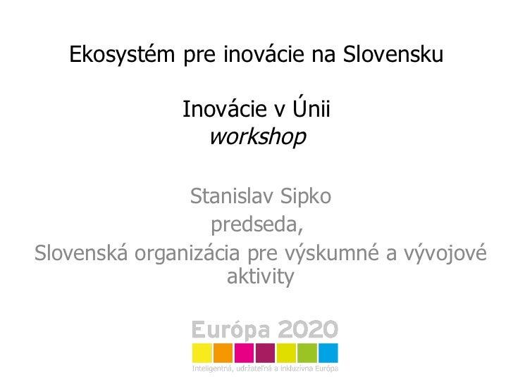 Ekosystém pre inovácie na Slovensku Inovácie v Únii workshop Stanislav Sipko predseda,  Slovenská organizácia pre výskumné...