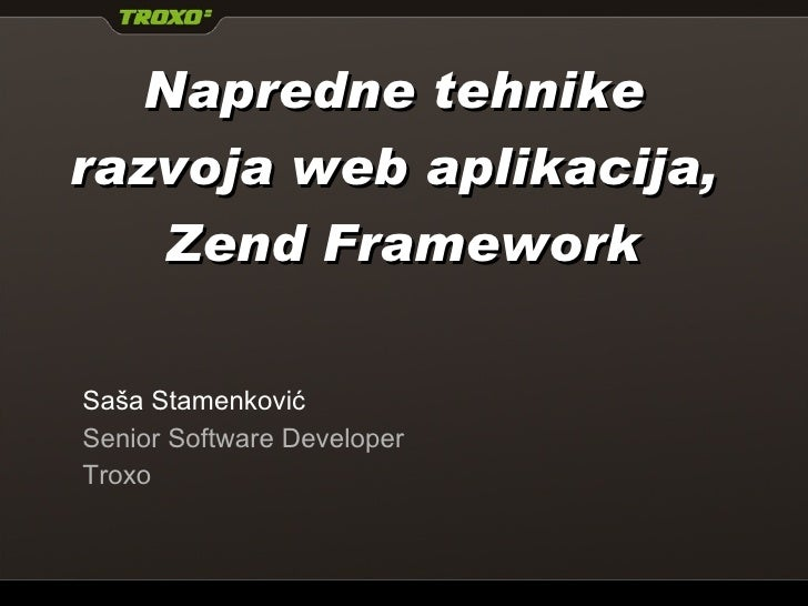 Napredne  tehnike razvoja web aplikacija,   Zend Framework Saša Stamenković Senior Software Developer Troxo