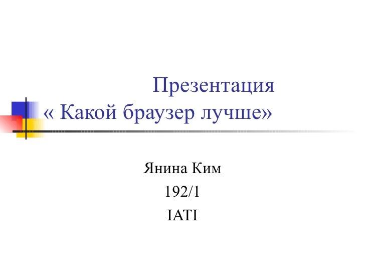 Презентация « Какой браузер лучше» Янина Ким 192/1 IATI