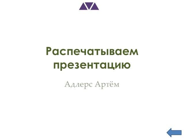 Распечатываем презентацию  Адлерс Артжм