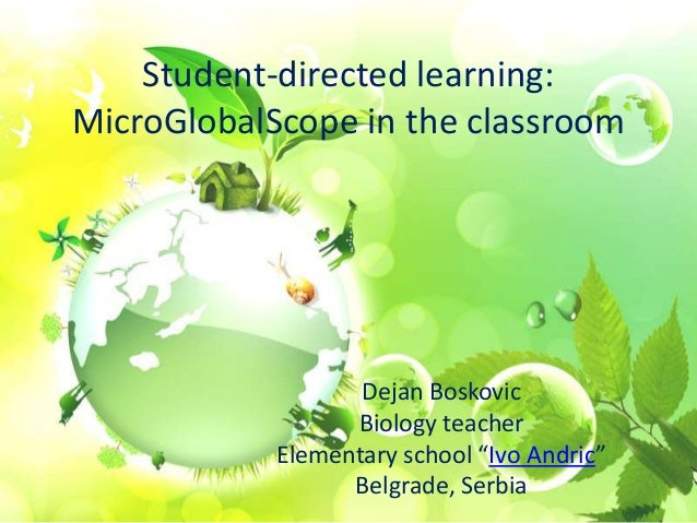 """Student-directed learning: MicroGlobalScope in the classroom Dejan Boskovic Biology teacher Elementary school """"Ivo Andric""""..."""