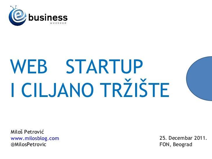 WEB  STARTUP I CILJANO TR ŽIŠTE 25 .  Decembar  2011. FON, Beograd Milo š Petrović www.milosblog.com @MilosPetrovic