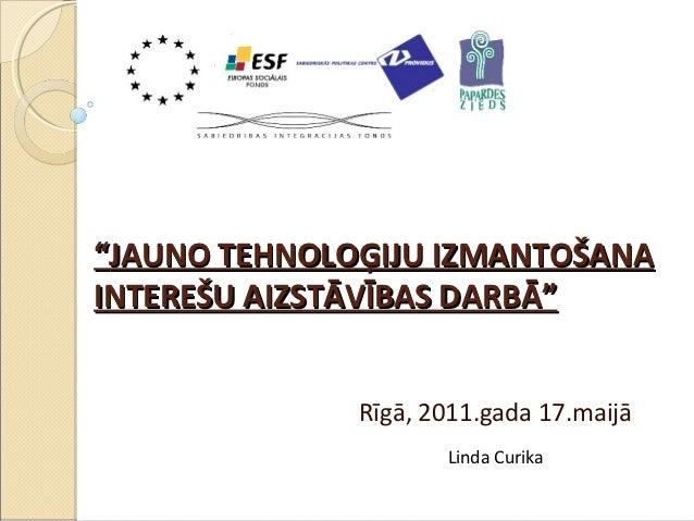"""""""JAUNO TEHNOLOĢIJU IZMANTOŠANAINTEREŠU AIZSTĀVĪBAS DARBĀ""""              Rīgā, 2011.gada 17.maijā                     Linda ..."""