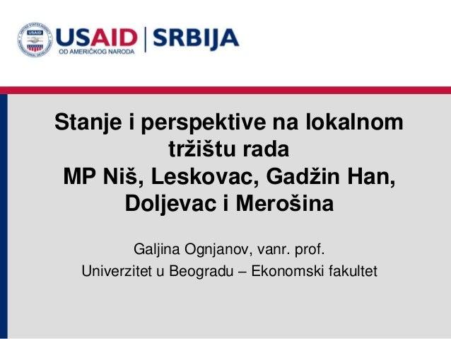 Stanje i perspektive na lokalnom tržištu rada MP Niš, Leskovac, Gadžin Han, Doljevac i Merošina Galjina Ognjanov, vanr. pr...