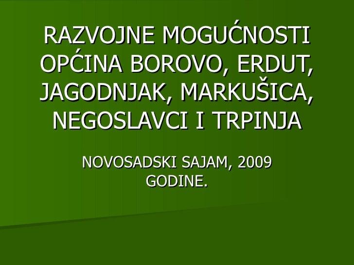 RAZVOJNE MOGUĆNOSTI OPĆINA BOROVO, ERDUT, JAGODNJAK, MARKUŠICA, NEGOSLAVCI I TRPINJA NOVOSADSKI SAJAM, 2009 GODINE.