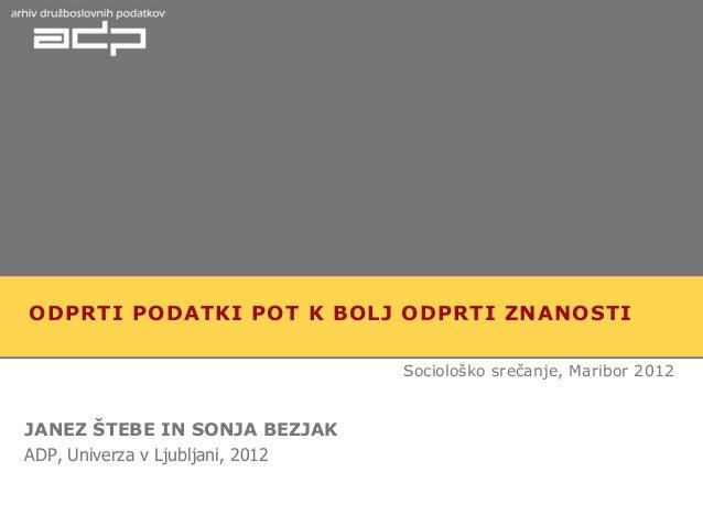 ODPRTI PODATKI POT K BOLJ ODPRTI ZNANOSTI                                  Sociološko srečanje, Maribor 2012JANEZ ŠTEBE IN...