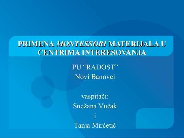 """PRIMENA MONTESSORI MATERIJALA U CENTRIMA INTERESOVANJA PU """"RADOST"""" Novi Banovci vaspitači: Snežana Vučak i Tanja Mirčetić"""