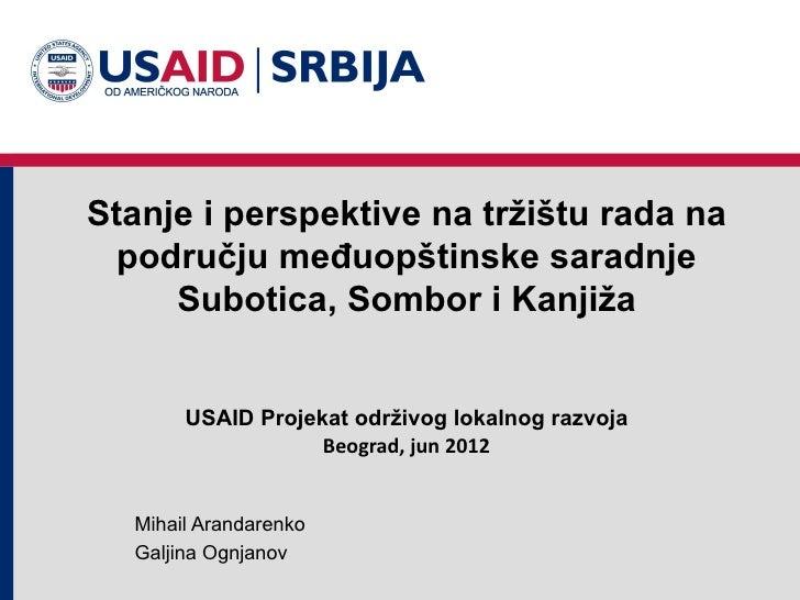 Stanje i perspektive na tržištu rada na  području međuopštinske saradnje     Subotica, Sombor i Kanjiža       USAID Projek...