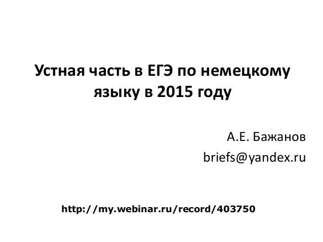 Устная часть в ЕГЭ по немецкому языку в 2015 году А.Е. Бажанов briefs@yandex.ru http://my.webinar.ru/record/403750