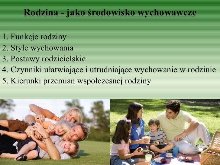 Rodzina - jako środowisko wychowawcze 1. Funkcje rodziny 2. Style wychowania 3. Postawy rodzicielskie 4. Czynniki ułatwiaj...