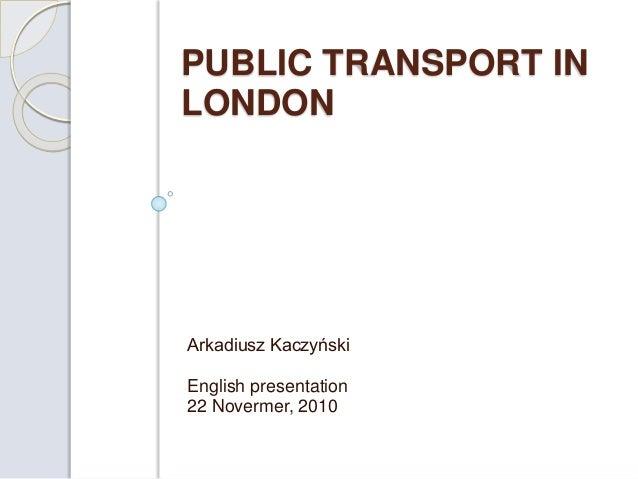 PUBLIC TRANSPORT IN LONDON Arkadiusz Kaczyński English presentation 22 Novermer, 2010