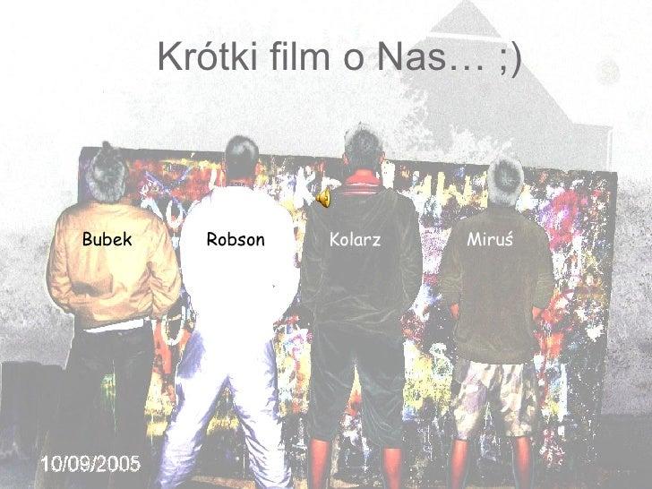 Krótki film o Nas… ;) Bubek  Robson  Kolarz  Miruś