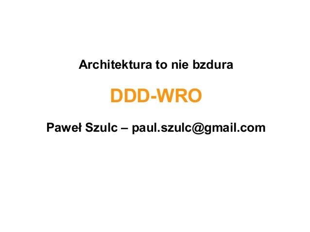 Architektura to nie bzdura  DDD-WRO Paweł Szulc – paul.szulc@gmail.com