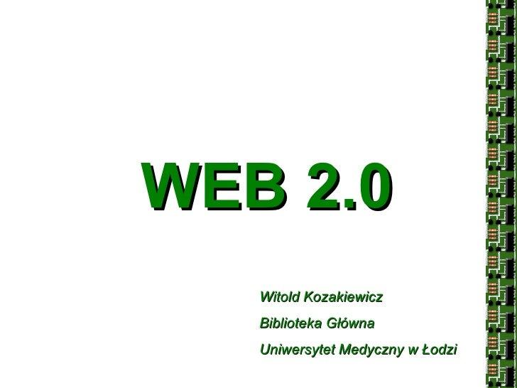 WEB 2.0 Witold Kozakiewicz Biblioteka Główna Uniwersytet Medyczny w Łodzi