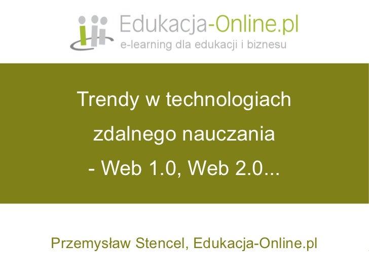 Trendy w technologiach       zdalnego nauczania      - Web 1.0, Web 2.0...   Przemysław Stencel, Edukacja-Online.pl       ...