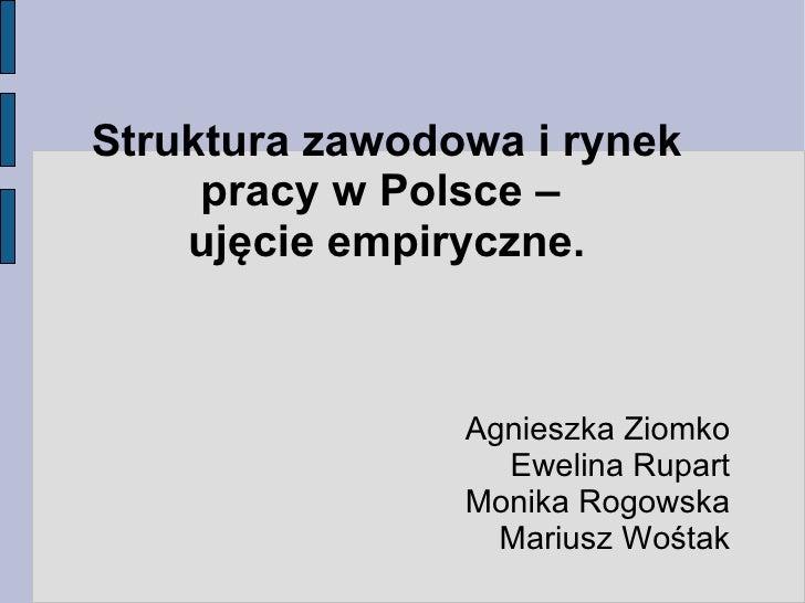 Struktura zawodowa i rynek      pracy w Polsce –     ujęcie empiryczne.                    Agnieszka Ziomko               ...