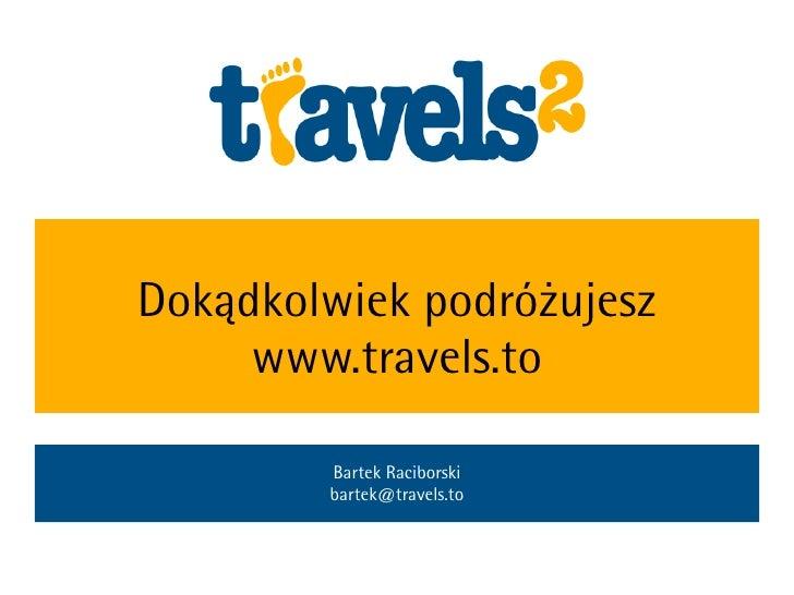 Dokądkolwiek podróżujesz      www.travels.to          Bartek Raciborski         bartek@travels.to