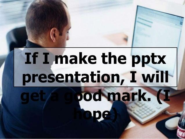 If I make the pptx presentation, I will get a good mark. (I hope)