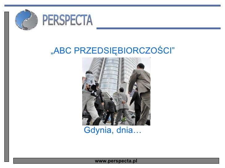 """<ul><li>"""" ABC PRZEDSIĘBIORCZOŚCI"""" </li></ul><ul><li>Gdynia, dnia… </li></ul>www.perspecta.pl"""