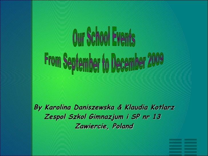 By Karolina Daniszewska & Klaudia Kotlarz Zespol Szkol Gimnazjum i SP nr 13  Zawiercie, Poland Our School Events From Sept...