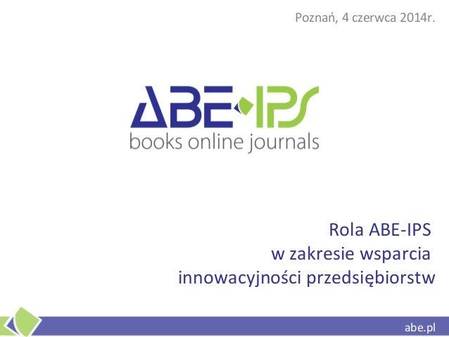 abe.pl Rola ABE-IPS w zakresie wsparcia innowacyjności przedsiębiorstw Poznań, 4 czerwca 2014r. abe.pl