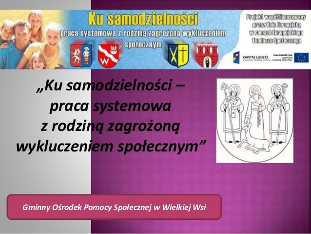 """""""Ku samodzielności – praca systemowa z rodziną zagrożoną wykluczeniem społecznym"""" Gminny Ośrodek Pomocy Społecznej w Wielk..."""