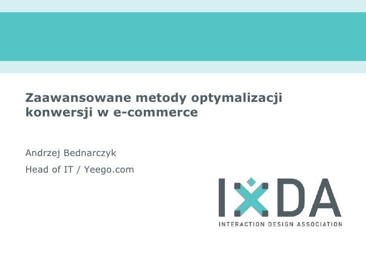 Zaawansowanemetodyoptymalizacjikonwersji w e-commerce<br />Andrzej Bednarczyk<br />Head of IT / Yeego.com<br />