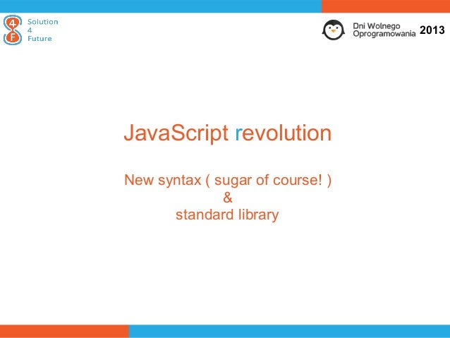 2013JavaScript revolutionNew syntax ( sugar of course! )              &      standard library