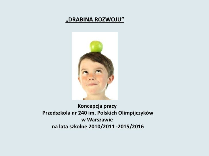 """""""DRABINA ROZWOJU""""<br />Koncepcja pracyPrzedszkola nr 240 im. Polskich Olimpijczykóww Warszawiena lata szkolne 2010..."""