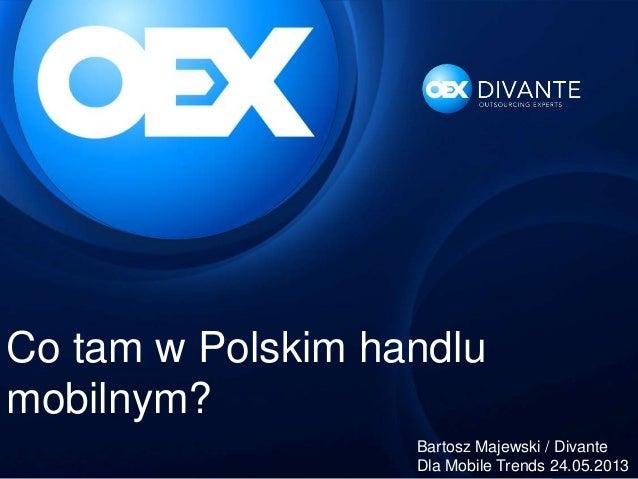 Co tam w Polskim handlumobilnym?Bartosz Majewski / DivanteDla Mobile Trends 24.05.2013
