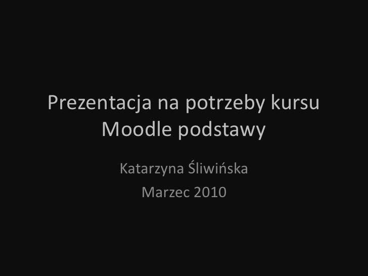 Prezentacja na potrzeby kursu Moodle podstawy<br />Katarzyna Śliwińska<br />Marzec 2010<br />