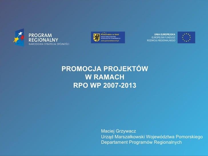 PROMOCJA PROJEKTÓW     W RAMACH  RPO WP 2007-2013        Maciej Grzywacz        Urząd Marszałkowski Województwa Pomorskieg...