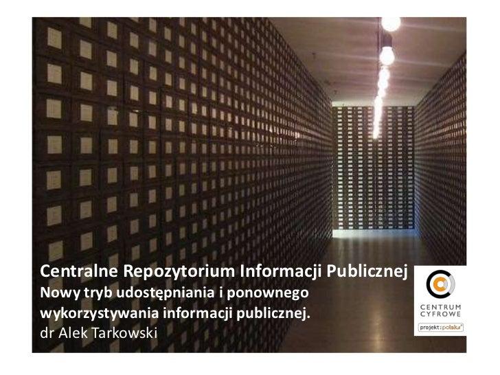 Centralne Repozytorium Informacji PublicznejNowy tryb udostępniania i ponownegowykorzystywania informacji publicznej.dr Al...