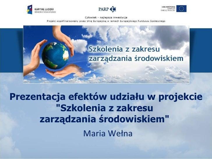 """Prezentacja efektów udziału w projekcie         """"Szkolenia z zakresu      zarządzania środowiskiem""""               Maria We..."""