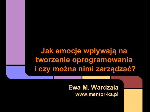 Jak emocje wpływają na tworzenie oprogramowania i czy można nimi zarządzać? Ewa M. Wardzała www.mentor-ka.pl