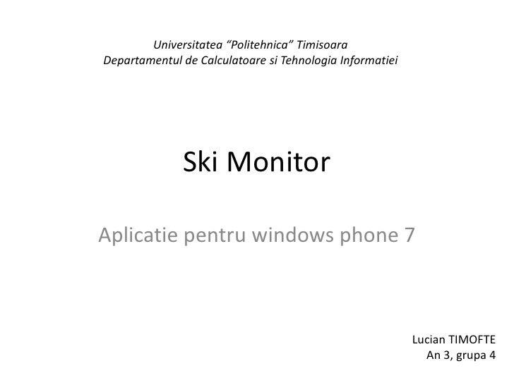 """Ski Monitor Aplicatiepentru windows phone 7 Universitatea """"Politehnica"""" Timisoara Departamentul de CalculatoaresiTehnologi..."""
