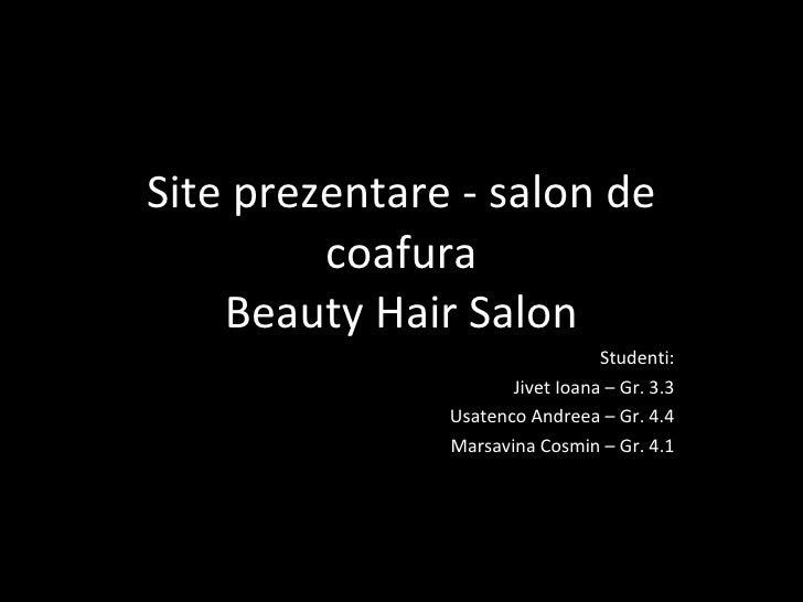 Site prezentare - s alon de coafura Beauty Hair Salon Studenti : Jivet Ioana – Gr. 3.3 Usatenco Andreea – Gr. 4.4 Marsavin...