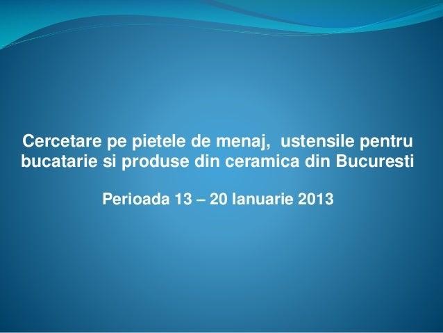 Perioada 13 – 20 Ianuarie 2013 Cercetare pe pietele de menaj, ustensile pentru bucatarie si produse din ceramica din Bucur...
