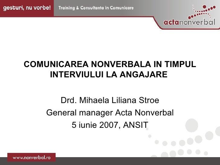 COMUNICAREA NONVERBALA IN TIMPUL INTERVIULUI LA ANGAJARE  Drd. Mihaela Liliana Stroe General manager Acta Nonverbal 5 iuni...