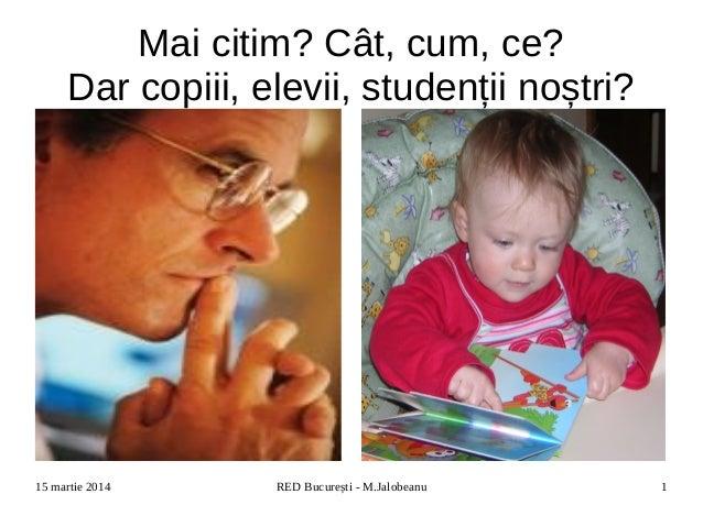 15 martie 2014 RED București - M.Jalobeanu 1 Mai citim? Cât, cum, ce? Dar copiii, elevii, studenții noștri?