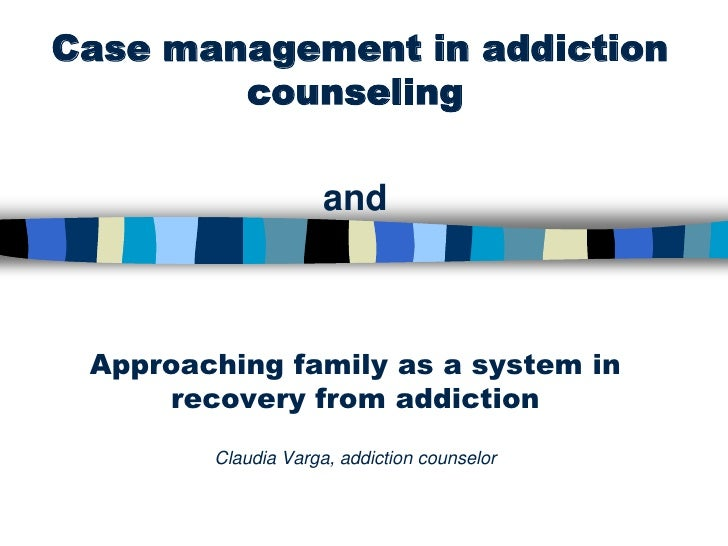 Case management in addiction        counseling                     and Approaching family as a system in     recovery from...