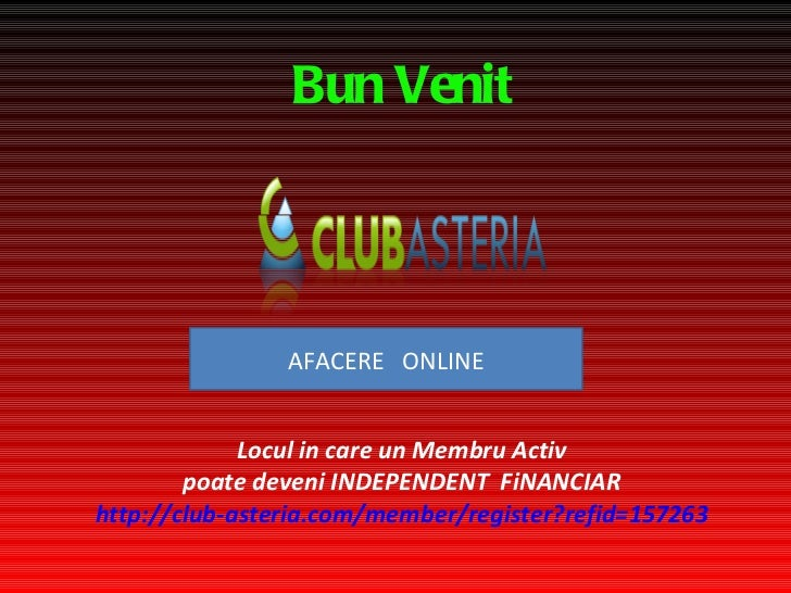 Bun Venit Locul in care un Membru Activ poate deveni INDEPENDEN T   FiNANCIAR http://club-asteria.com/member/register?refi...