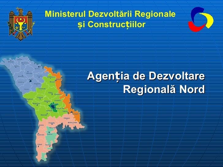 Agen ț ia de Dezvoltare Regională Nord Ministerul Dezvoltării Regionale   și Construcțiilor