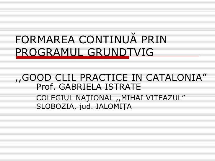 """FORMAREA CONTINUĂ PRIN PROGRAMUL GRUNDTVIG  ,,GOOD CLIL PRACTICE IN CATALONIA""""    Prof. GABRIELA ISTRATE    COLEGIUL NAŢIO..."""