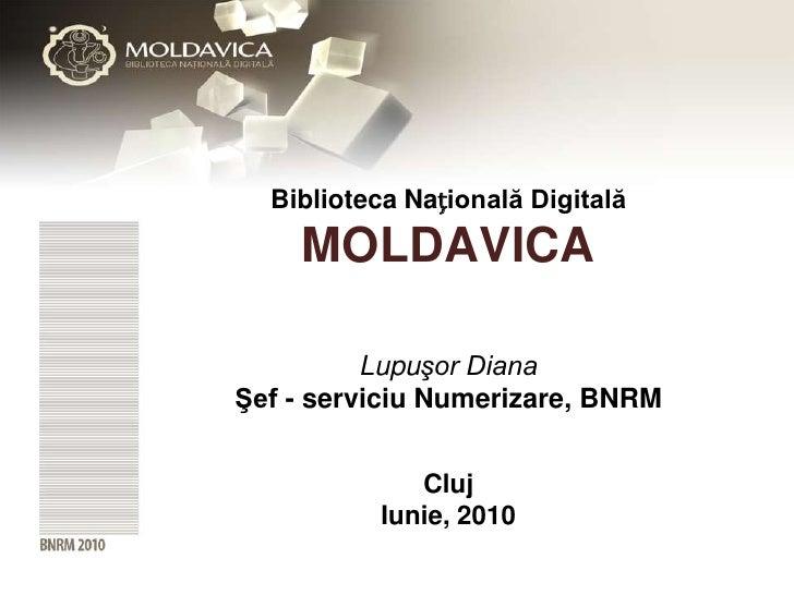 Biblioteca Națională Digitală      MOLDAVICA            Lupuşor Diana Şef - serviciu Numerizare, BNRM                Cluj ...
