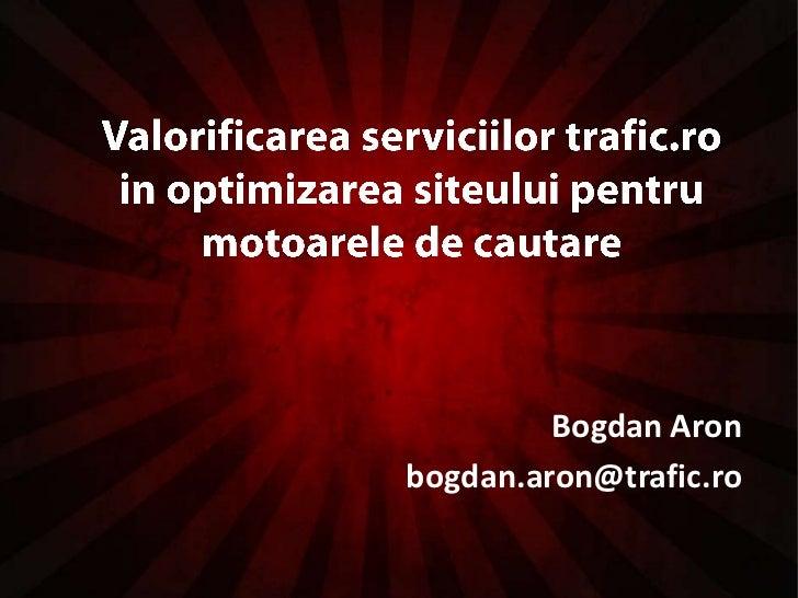 Valorificareaserviciilor trafic.ro in optimizareasiteuluipentrumotoarele de cautare<br />Bogdan Aron<br />bogdan.aron@traf...