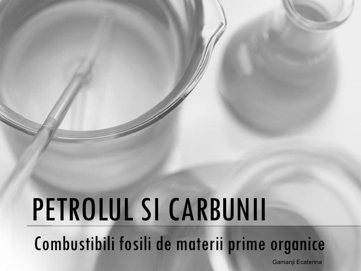 PETROLUL SI CARBUNII Combustibili fosili de materii prime organice Gamanji Ecaterina