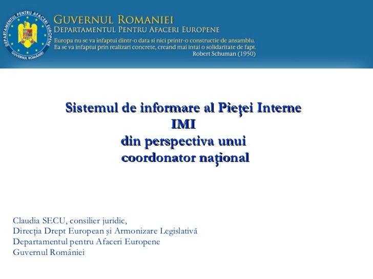Sistemul de informare al Pie ţ ei Interne  IMI  din perspectiva  unui  coordonator naţional Claudia SECU, consilier juridi...