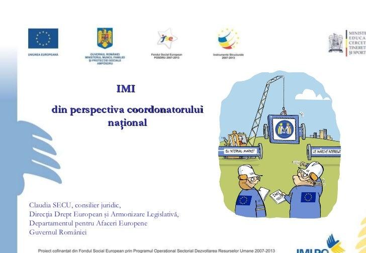 IMI  din perspectiva coordonatorului naţional Claudia SECU, consilier juridic,  Direcţia Drept European şi Armonizare Legi...